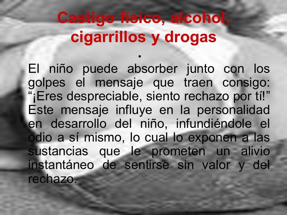 Castigo físico, alcohol, cigarrillos y drogas El niño puede absorber junto con los golpes el mensaje que traen consigo: ¡Eres despreciable, siento rec