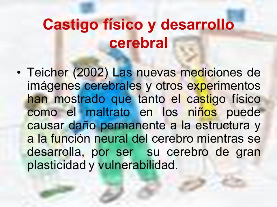 Castigo físico y desarrollo cerebral Teicher (2002) Las nuevas mediciones de imágenes cerebrales y otros experimentos han mostrado que tanto el castig