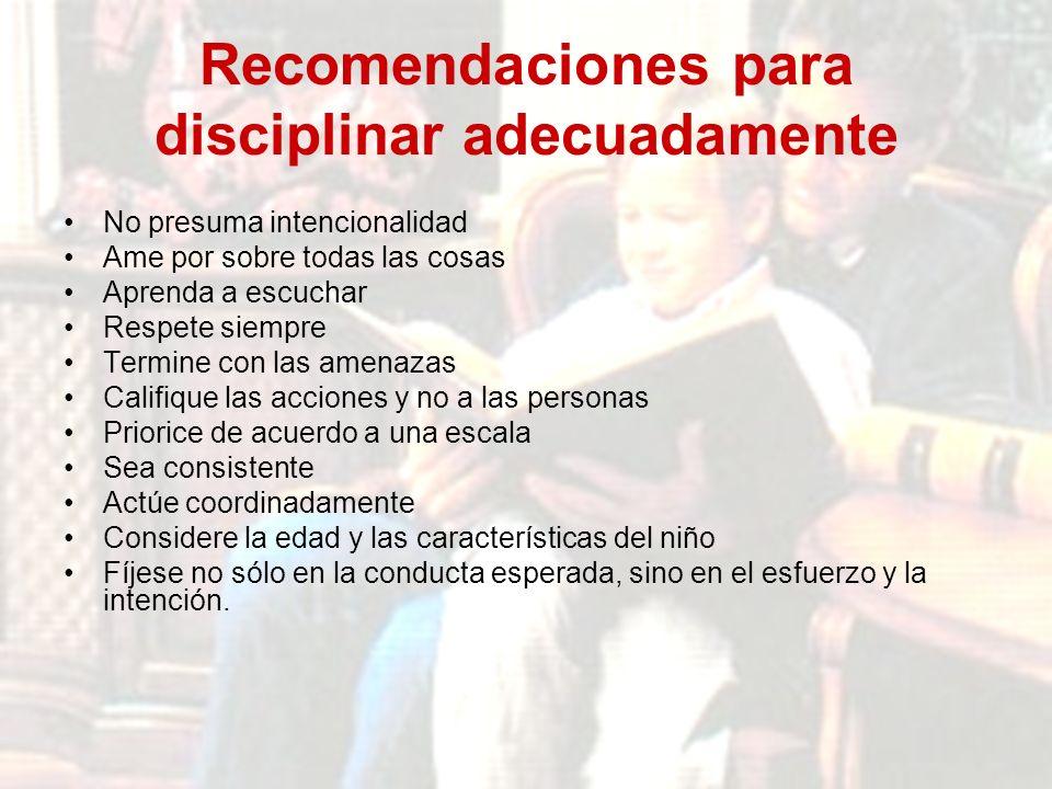Recomendaciones para disciplinar adecuadamente No presuma intencionalidad Ame por sobre todas las cosas Aprenda a escuchar Respete siempre Termine con