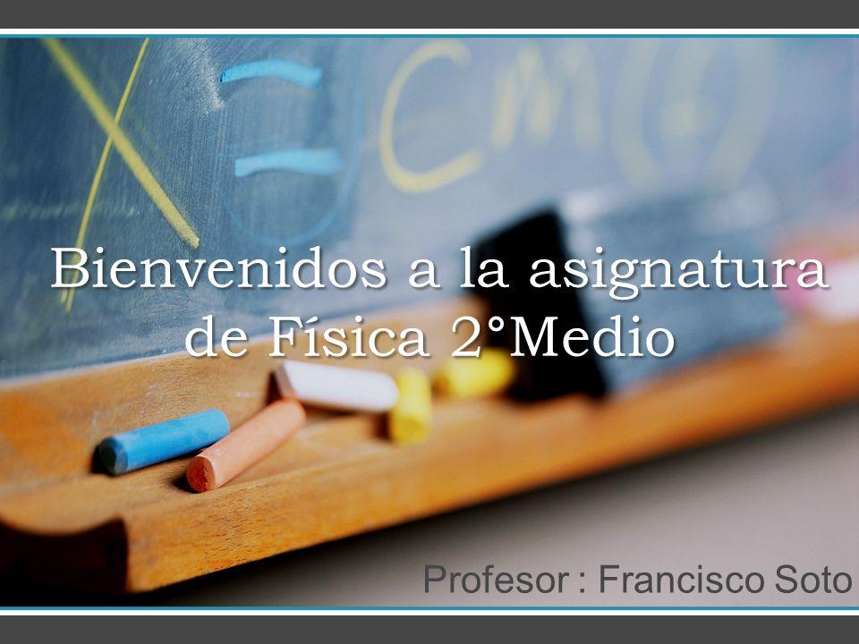 Bienvenidos a la asignatura de Física 2 ° Medio Bienvenidos a la asignatura de Física 2 ° Medio Profesor : Francisco Soto