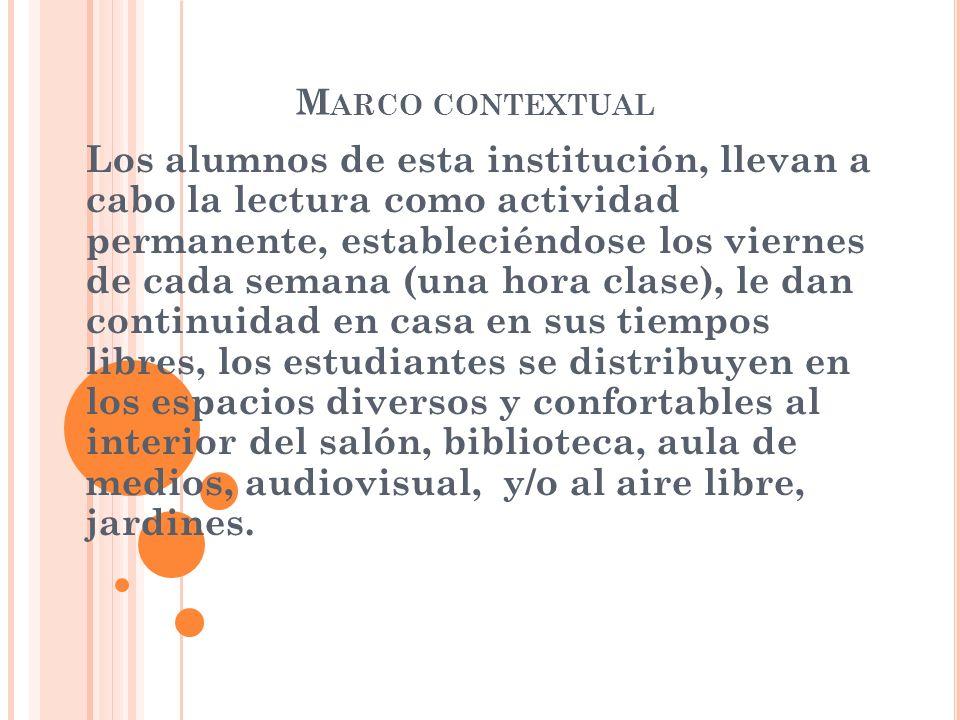 M ARCO CONTEXTUAL Los alumnos de esta institución, llevan a cabo la lectura como actividad permanente, estableciéndose los viernes de cada semana (una