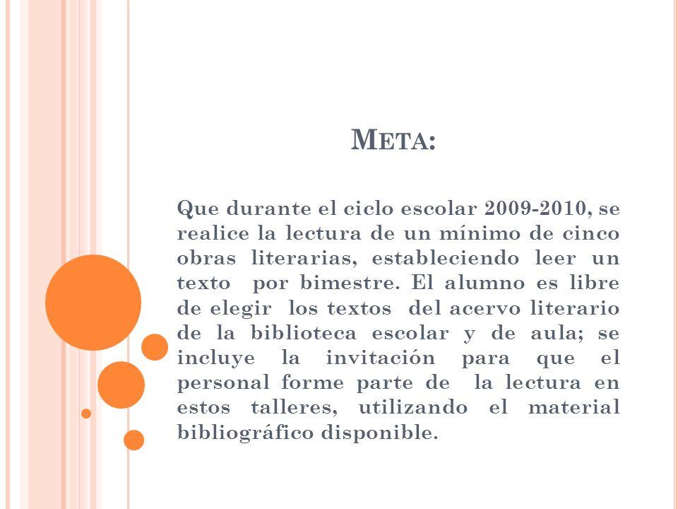 M ETA : Que durante el ciclo escolar 2009-2010, se realice la lectura de un mínimo de cinco obras literarias, estableciendo leer un texto por bimestre