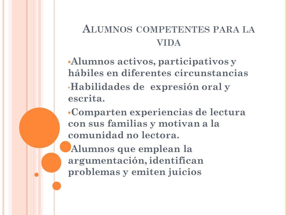 A LUMNOS COMPETENTES PARA LA VIDA Alumnos activos, participativos y hábiles en diferentes circunstancias Habilidades de expresión oral y escrita. Comp
