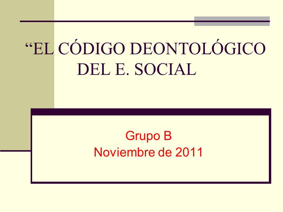 EL CÓDIGO DEONTOLÓGICO DEL E. SOCIAL Grupo B Noviembre de 2011