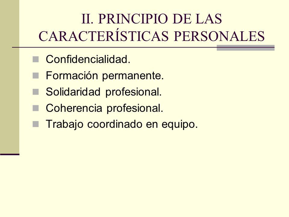 II. PRINCIPIO DE LAS CARACTERÍSTICAS PERSONALES Confidencialidad. Formación permanente. Solidaridad profesional. Coherencia profesional. Trabajo coord