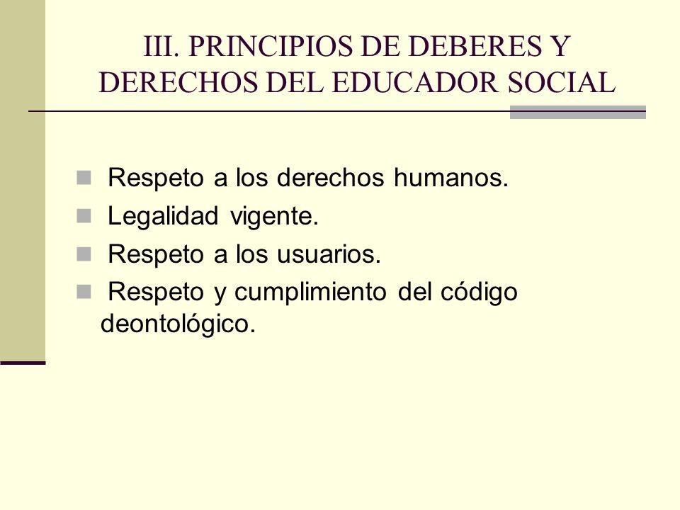 III. PRINCIPIOS DE DEBERES Y DERECHOS DEL EDUCADOR SOCIAL Respeto a los derechos humanos. Legalidad vigente. Respeto a los usuarios. Respeto y cumplim