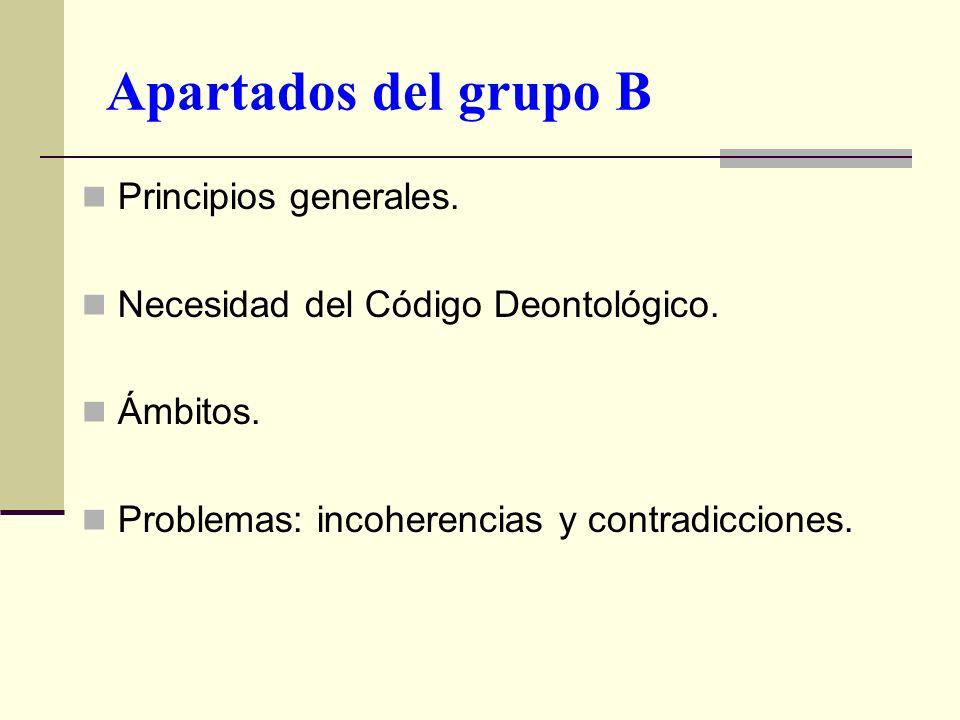 Apartados del grupo B Principios generales. Necesidad del Código Deontológico. Ámbitos. Problemas: incoherencias y contradicciones.