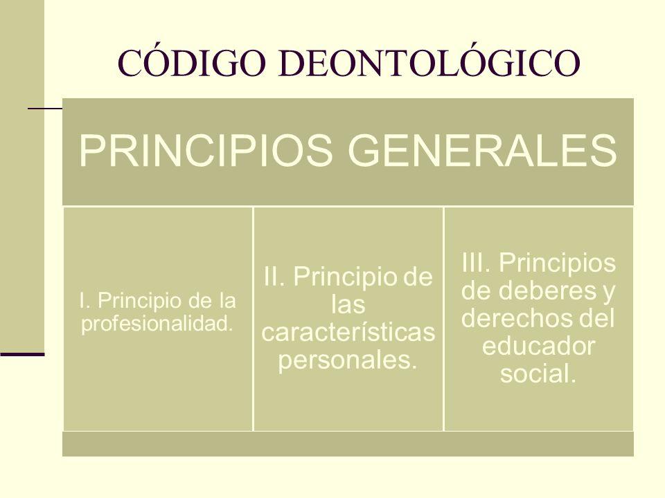 CÓDIGO DEONTOLÓGICO PRINCIPIOS GENERALES I. Principio de la profesionalidad. II. Principio de las características personales. III. Principios de deber