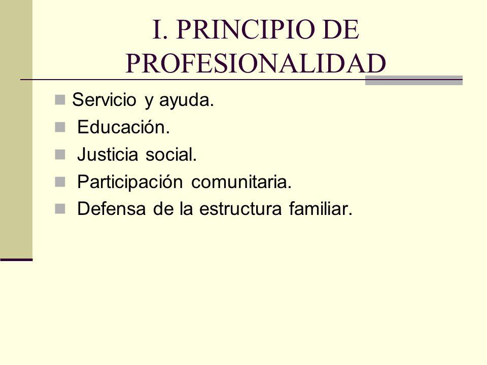 I. PRINCIPIO DE PROFESIONALIDAD Servicio y ayuda. Educación. Justicia social. Participación comunitaria. Defensa de la estructura familiar.