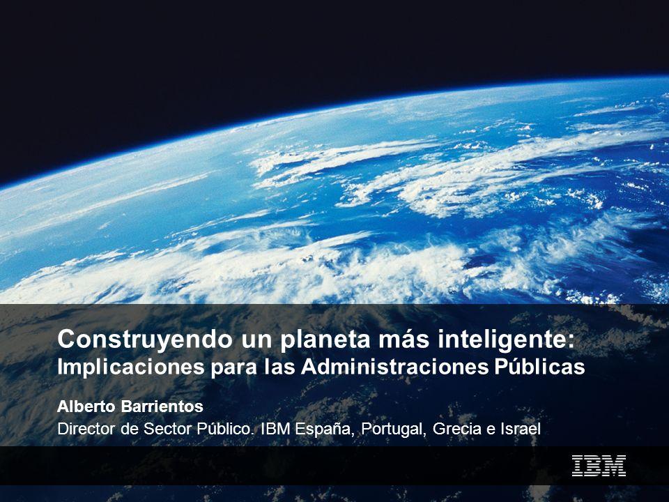 Construyendo un planeta más inteligente: Implicaciones para las Administraciones Públicas Alberto Barrientos Director de Sector Público. IBM España, P