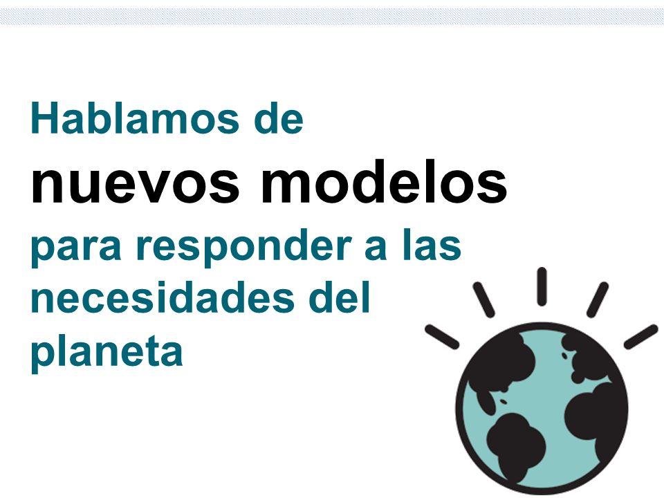 Hablamos de nuevos modelos para responder a las necesidades del planeta