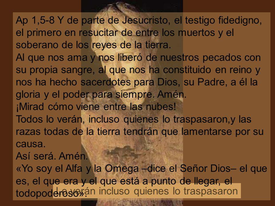 Le verán incluso quienes lo traspasaron Ap 1,5-8 Y de parte de Jesucristo, el testigo fidedigno, el primero en resucitar de entre los muertos y el soberano de los reyes de la tierra.