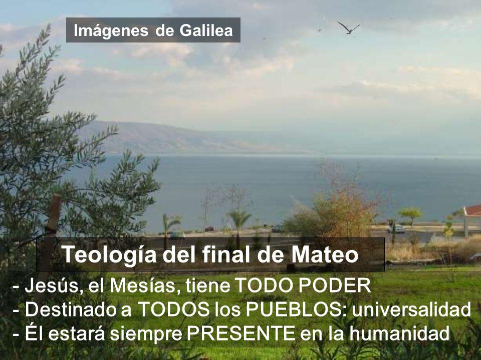 Imágenes de Galilea Teología del final de Mateo - Jesús, el Mesías, tiene TODO PODER - Destinado a TODOS los PUEBLOS: universalidad - Él estará siempre PRESENTE en la humanidad