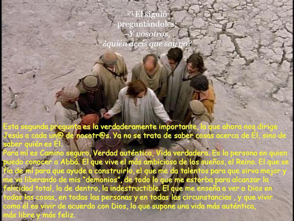 29 El siguió preguntándoles: –Y vosotros, ¿quién decís que soy yo.