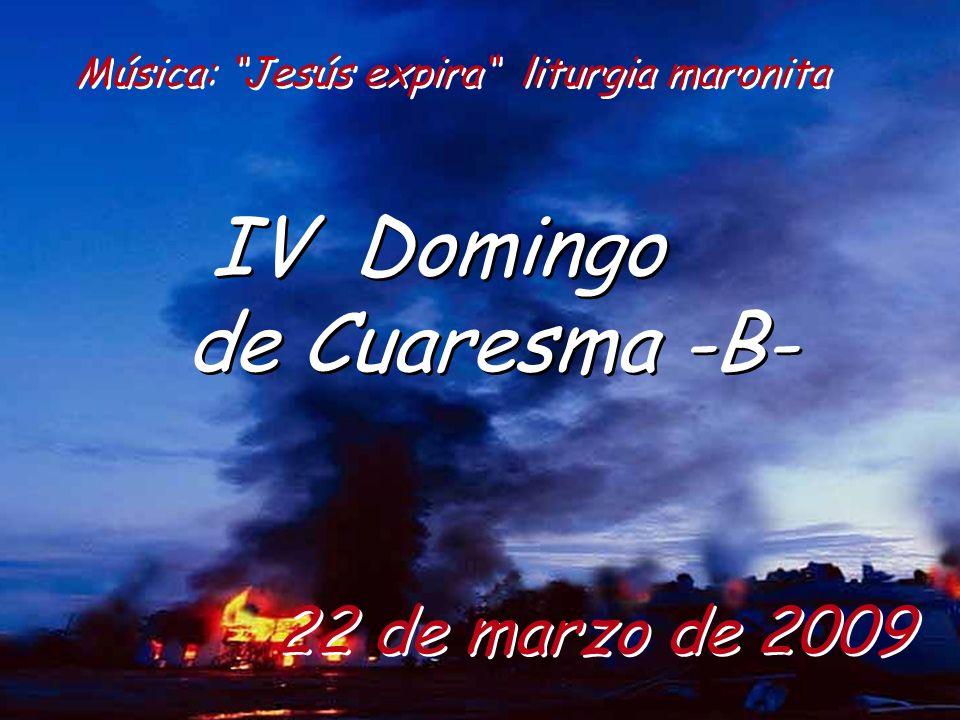 22 de marzo de 2009 IV Domingo de Cuaresma -B- IV Domingo de Cuaresma -B- Música: Jesús expira liturgia maronita