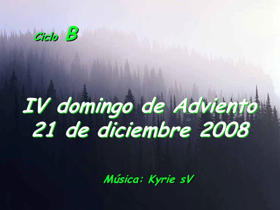 Ciclo B IV domingo de Adviento 21 de diciembre 2008 Música: Kyrie sV