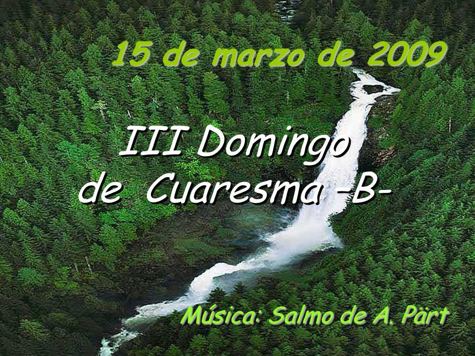 15 de marzo de 2009 III Domingo de Cuaresma –B- Música: Salmo de A. Pärt