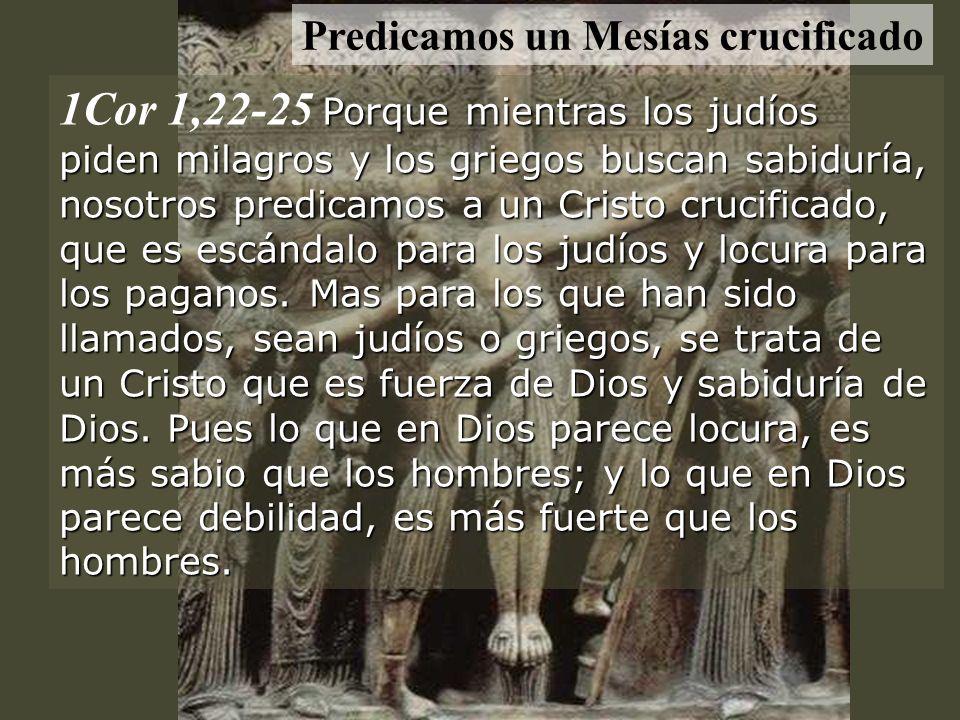 Porque mientras los judíos piden milagros y los griegos buscan sabiduría, nosotros predicamos a un Cristo crucificado, que es escándalo para los judíos y locura para los paganos.