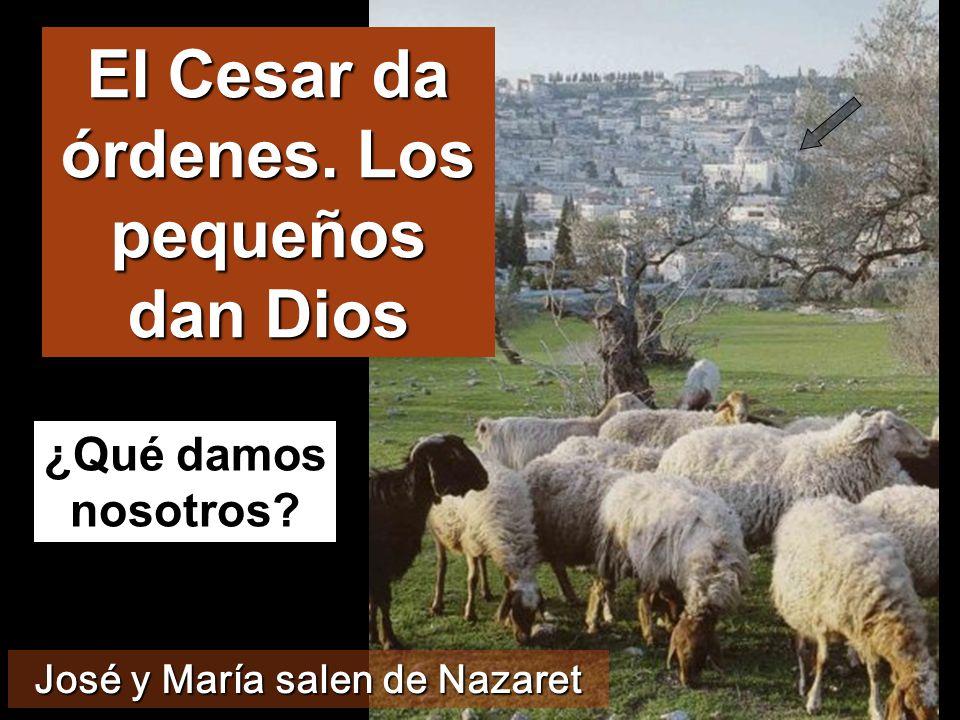 El Cesar da órdenes. Los pequeños dan Dios ¿Qué damos nosotros? José y María salen de Nazaret