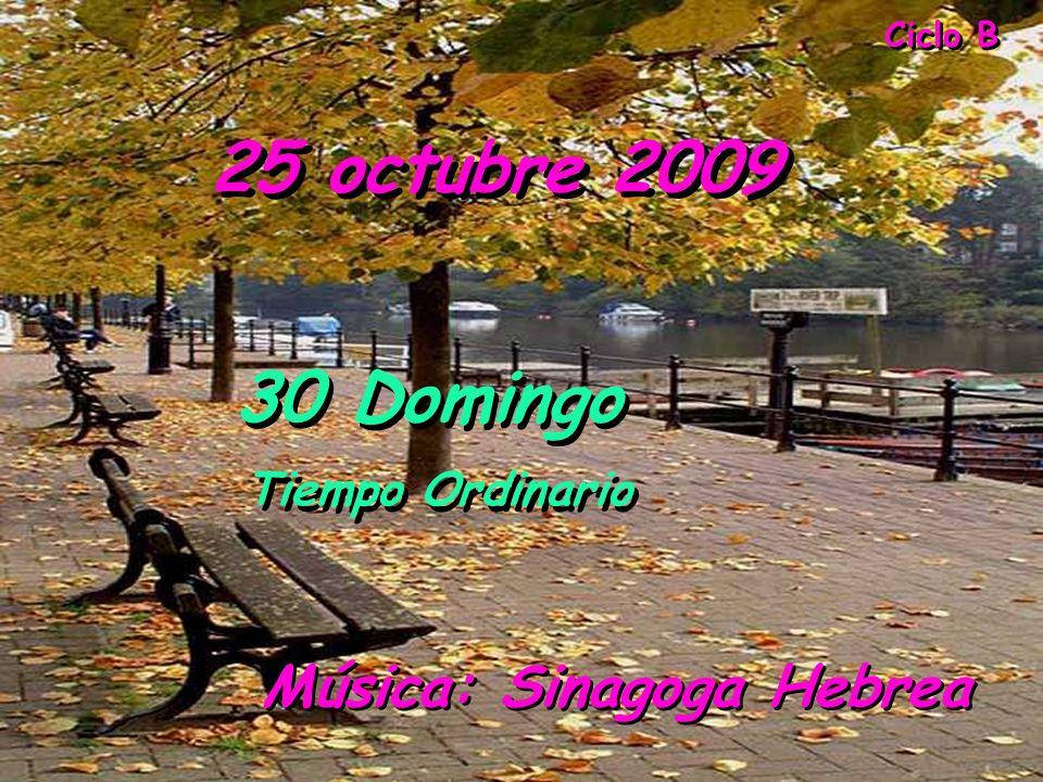 Ciclo B 25 octubre 2009 Música: Sinagoga Hebrea 30 Domingo Tiempo Ordinario 30 Domingo Tiempo Ordinario
