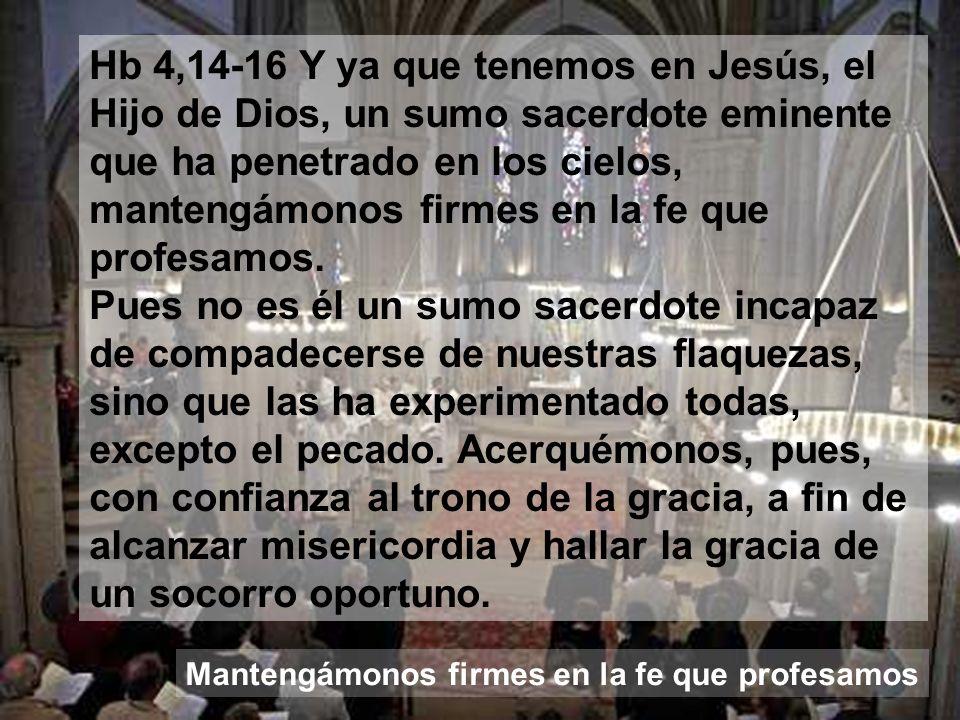 Hb 4,14-16 Y ya que tenemos en Jesús, el Hijo de Dios, un sumo sacerdote eminente que ha penetrado en los cielos, mantengámonos firmes en la fe que profesamos.