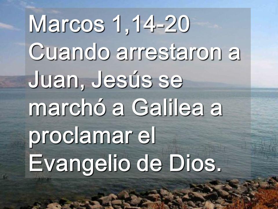 Marcos 1,14-20 Cuando arrestaron a Juan, Jesús se marchó a Galilea a proclamar el Evangelio de Dios.