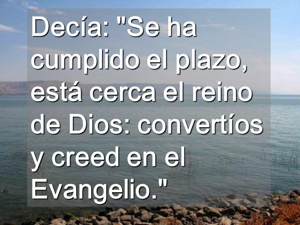 Decía: Se ha cumplido el plazo, está cerca el reino de Dios: convertíos y creed en el Evangelio.