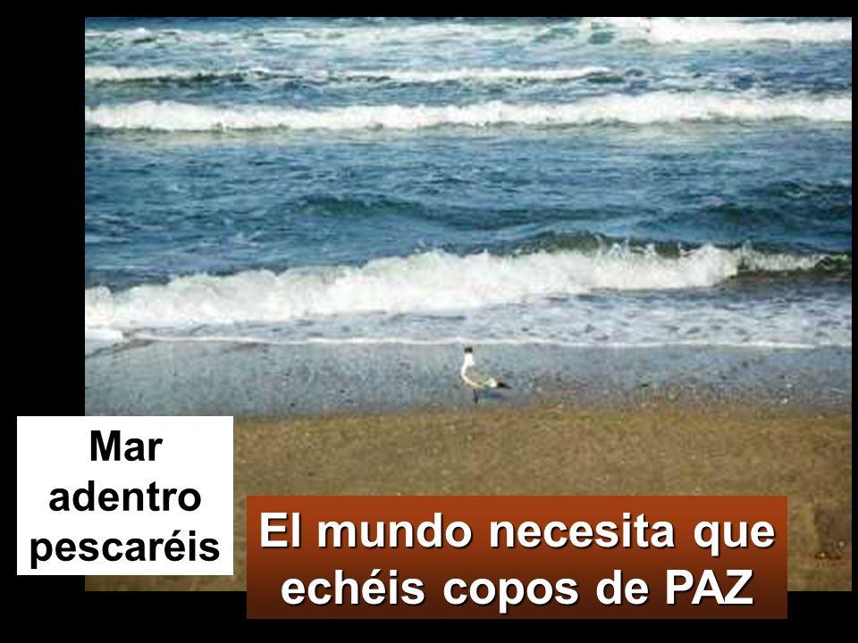 El mundo necesita que echéis copos de PAZ Mar adentro pescaréis