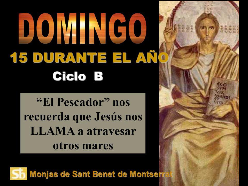 El Pescador nos recuerda que Jesús nos LLAMA a atravesar otros mares Ciclo B 15 DURANTE EL AÑO Monjas de Sant Benet de Montserrat