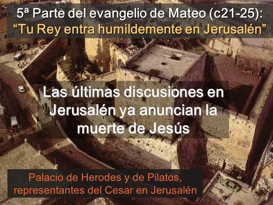 5ª Parte del evangelio de Mateo (c21-25): Tu Rey entra humildemente en Jerusalén Palacio de Herodes y de Pilatos, representantes del Cesar en Jerusalén Las últimas discusiones en Jerusalén ya anuncian la muerte de Jesús