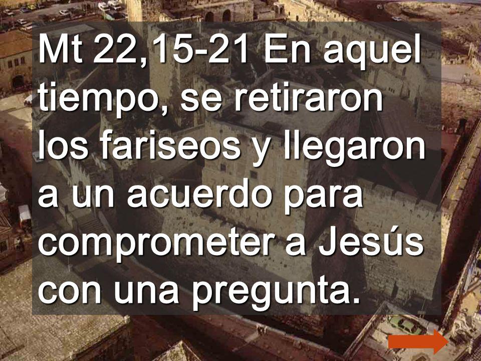 Mt 22,15-21 En aquel tiempo, se retiraron los fariseos y llegaron a un acuerdo para comprometer a Jesús con una pregunta.