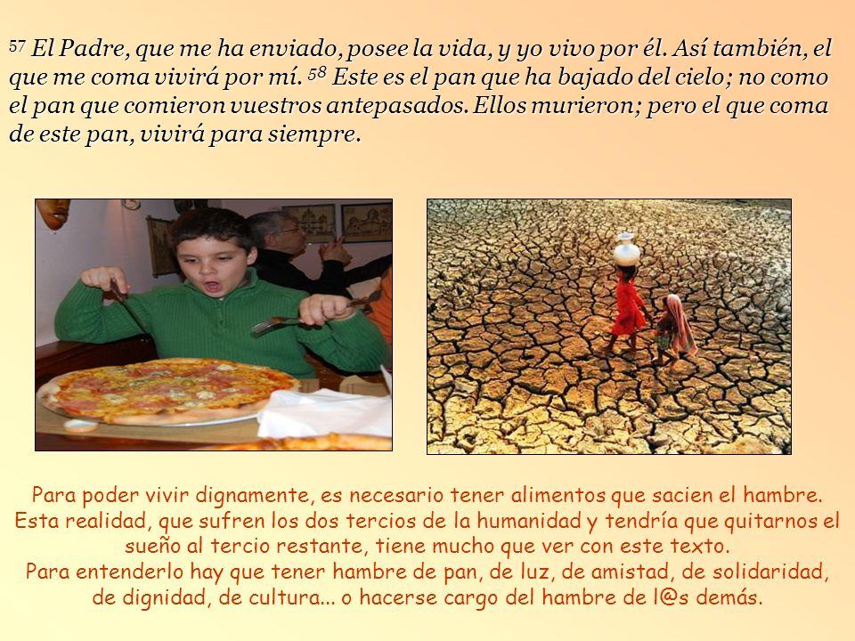 56 El que come mi carne y bebe mi sangre vive en mí y yo en él. Ante tantas realidades injustas y personas necesitadas, tratemos de ir poniéndonos de