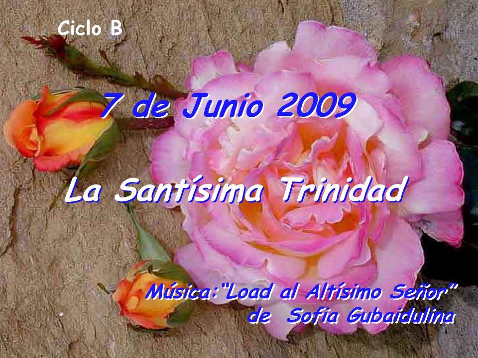 7 de Junio 2009 Ciclo B La Santísima Trinidad Música:Load al Altísimo Señor de Sofia Gubaidulina