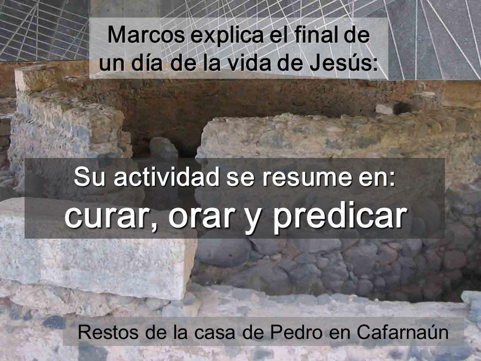 Su actividad se resume en: curar, orar y predicar Marcos explica el final de un día de la vida de Jesús: Restos de la casa de Pedro en Cafarnaún