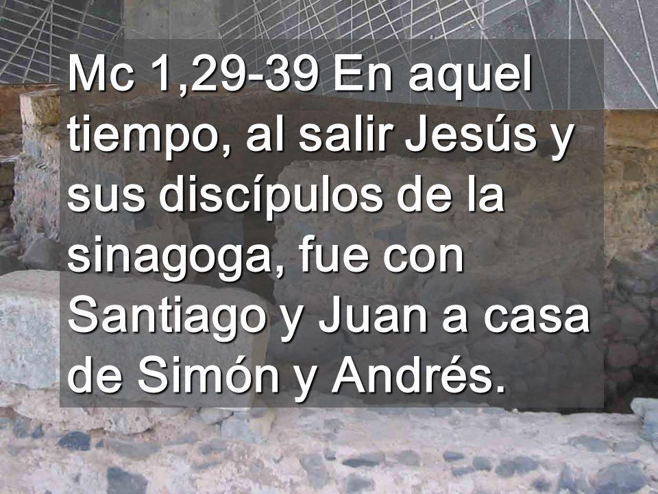 Mc 1,29-39 En aquel tiempo, al salir Jesús y sus discípulos de la sinagoga, fue con Santiago y Juan a casa de Simón y Andrés.