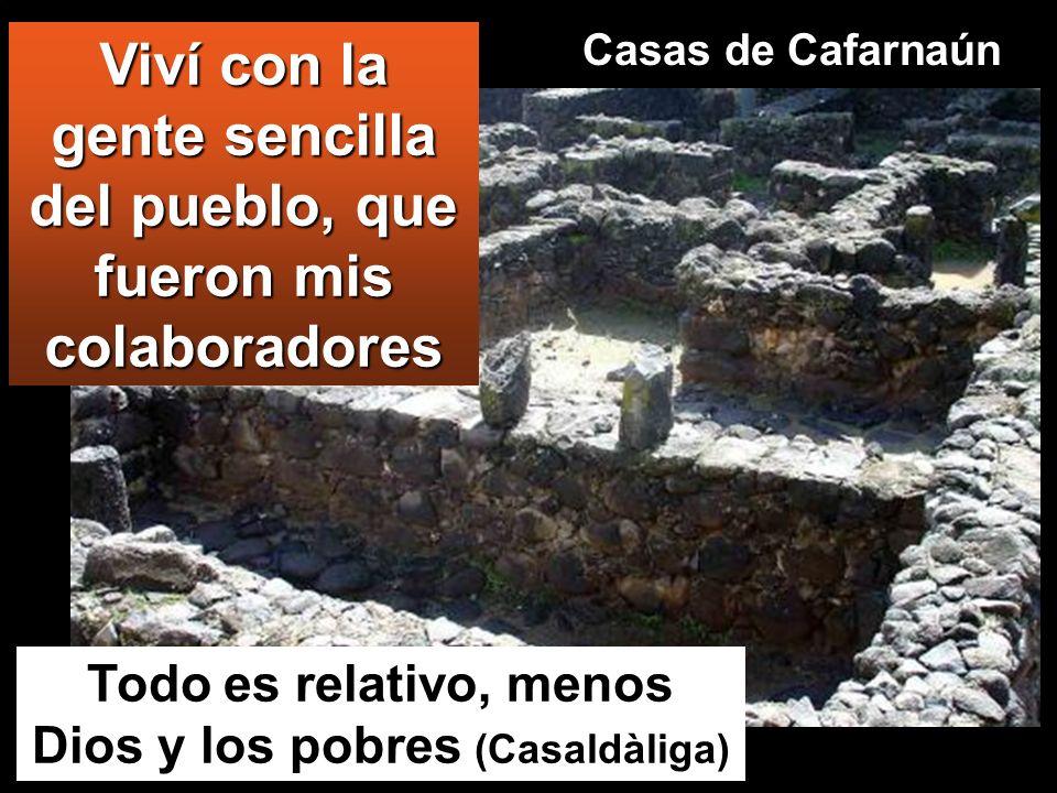 Viví con la gente sencilla del pueblo, que fueron mis colaboradores Todo es relativo, menos Dios y los pobres (Casaldàliga) Casas de Cafarnaún