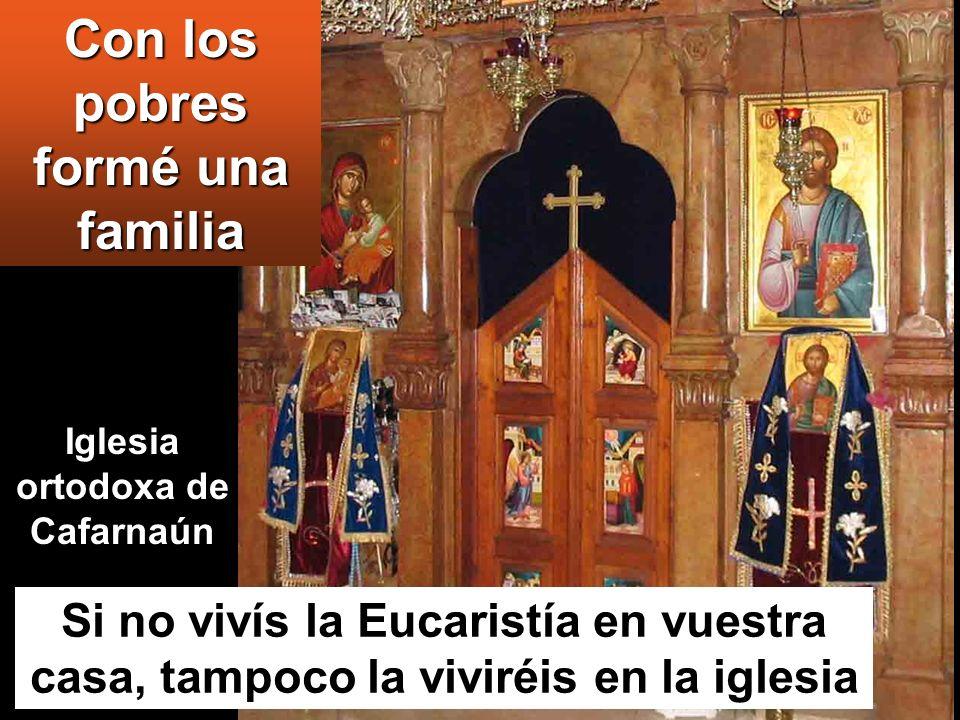 Si no vivís la Eucaristía en vuestra casa, tampoco la viviréis en la iglesia Con los pobres formé una familia Iglesia ortodoxa de Cafarnaún