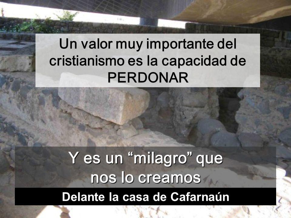 Y es un milagro que nos lo creamos Un valor muy importante del cristianismo es la capacidad de PERDONAR Delante la casa de Cafarnaún