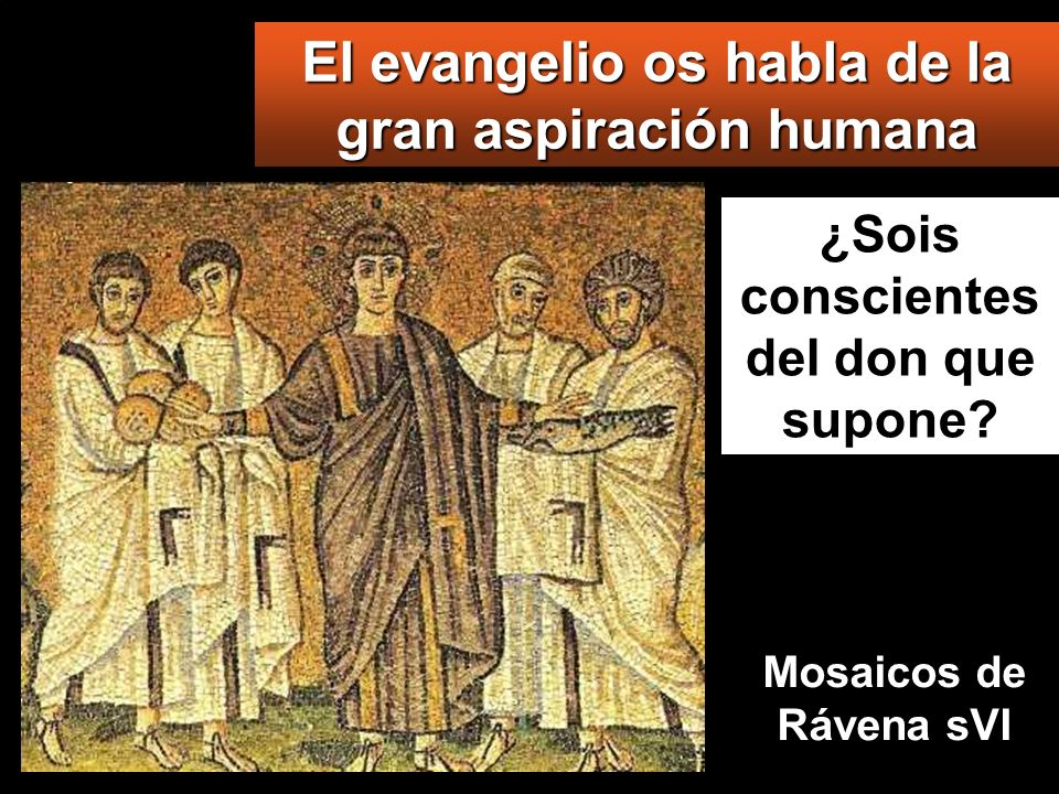 El evangelio os habla de la gran aspiración humana ¿Sois conscientes del don que supone.