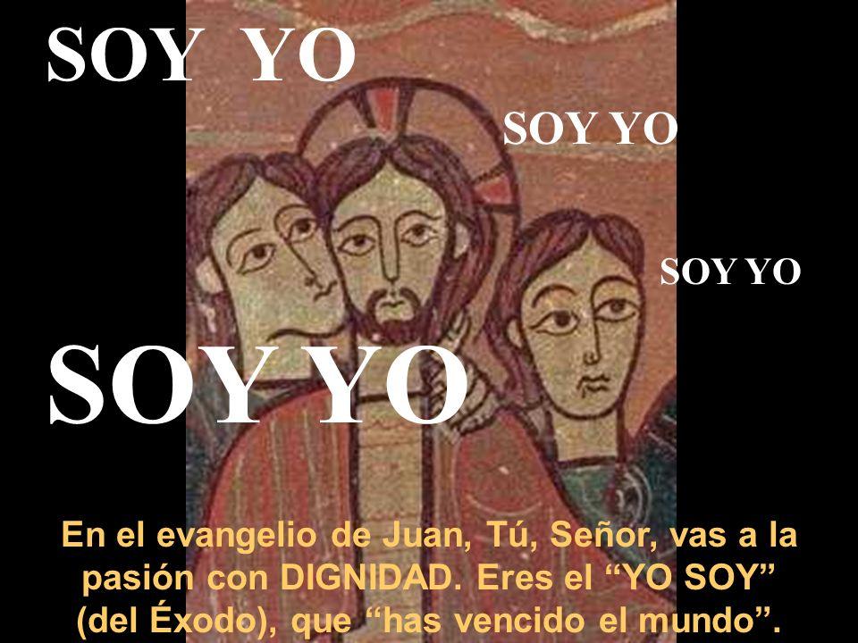 SOY YO En el evangelio de Juan, Tú, Señor, vas a la pasión con DIGNIDAD.