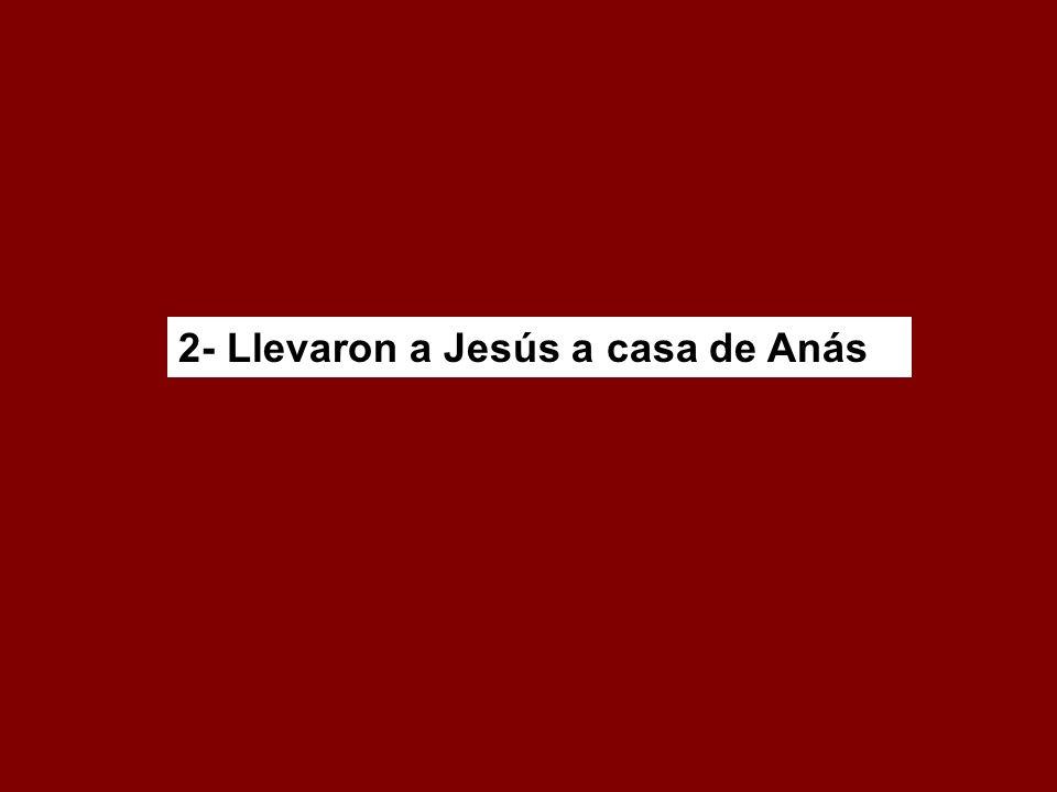 2- Llevaron a Jesús a casa de Anás