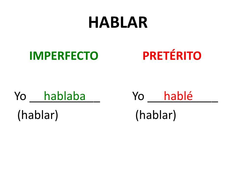 HABLAR IMPERFECTO Yo ___________ (hablar) PRETÉRITO Yo ___________ (hablar) hablabahablé
