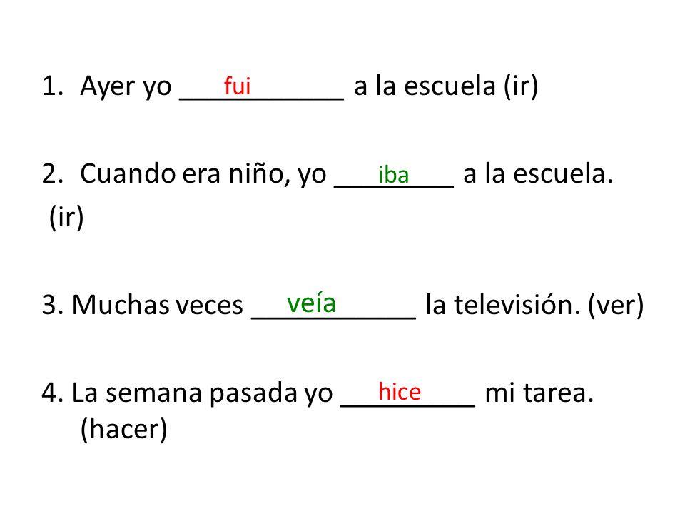 1.Ayer yo ___________ a la escuela (ir) 2.Cuando era niño, yo ________ a la escuela. (ir) 3. Muchas veces ___________ la televisión. (ver) 4. La seman