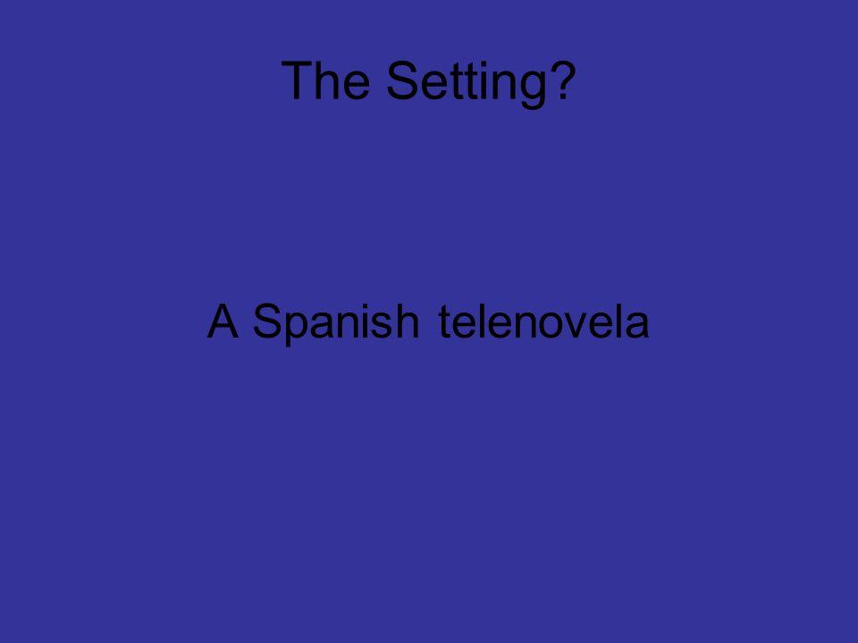The Setting? A Spanish telenovela