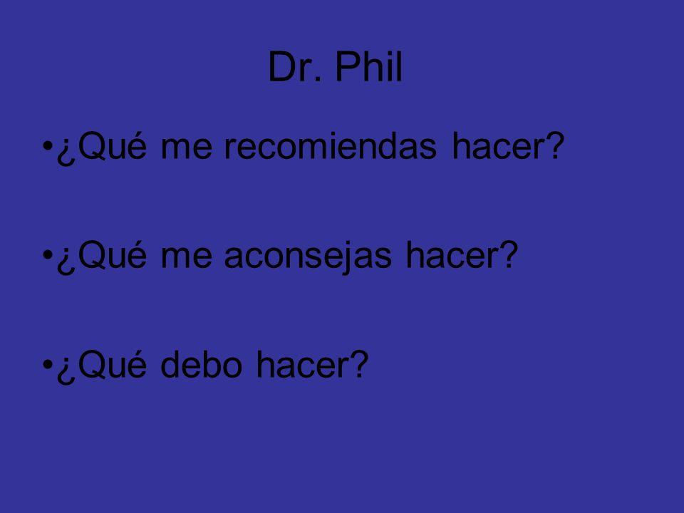 Dr. Phil ¿Qué me recomiendas hacer? ¿Qué me aconsejas hacer? ¿Qué debo hacer?