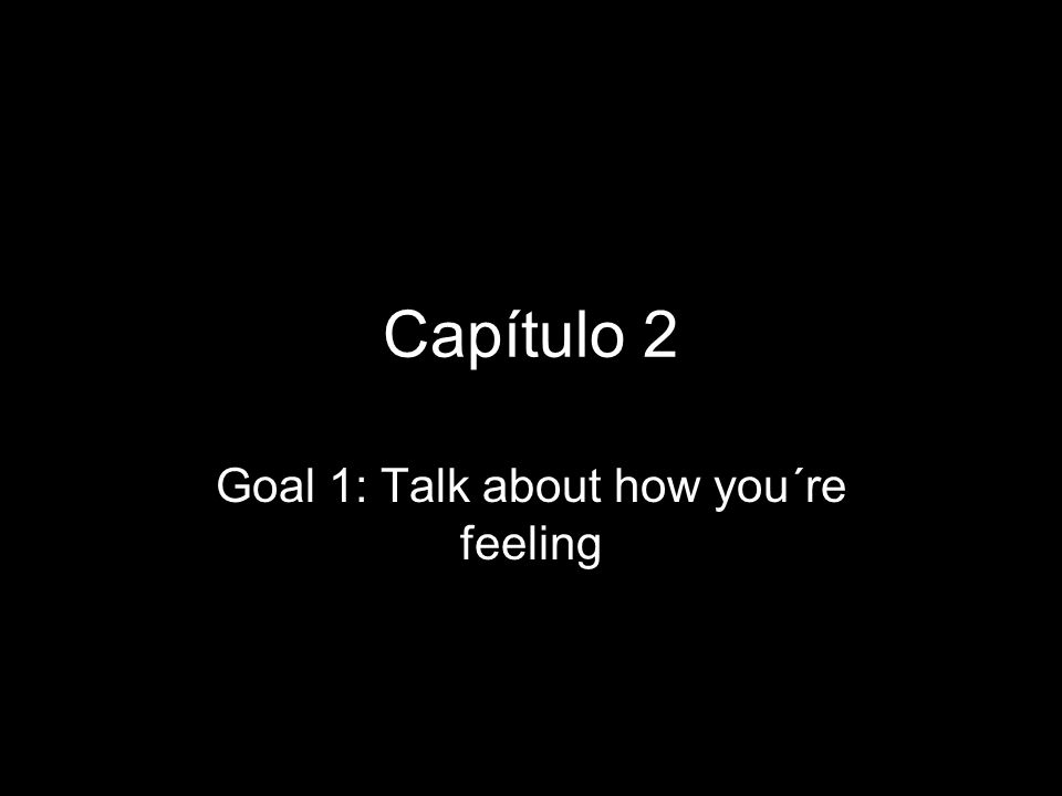 Capítulo 2 Goal 1: Talk about how you´re feeling