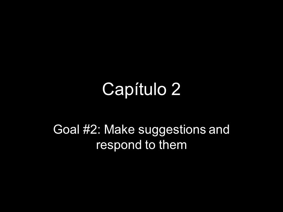 Capítulo 2 Goal #2: Make suggestions and respond to them
