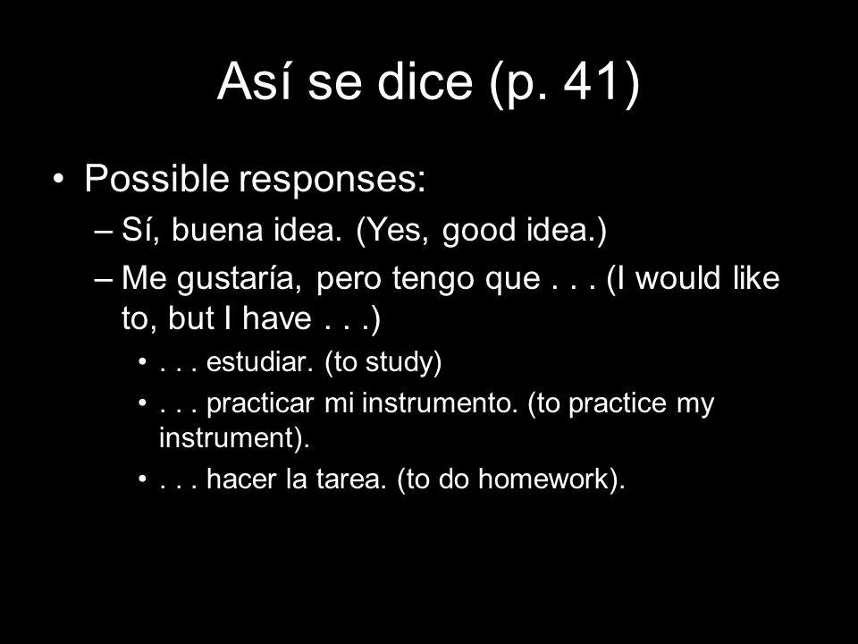 Así se dice (p. 41) Possible responses: –Sí, buena idea. (Yes, good idea.) –Me gustaría, pero tengo que... (I would like to, but I have...)... estudia