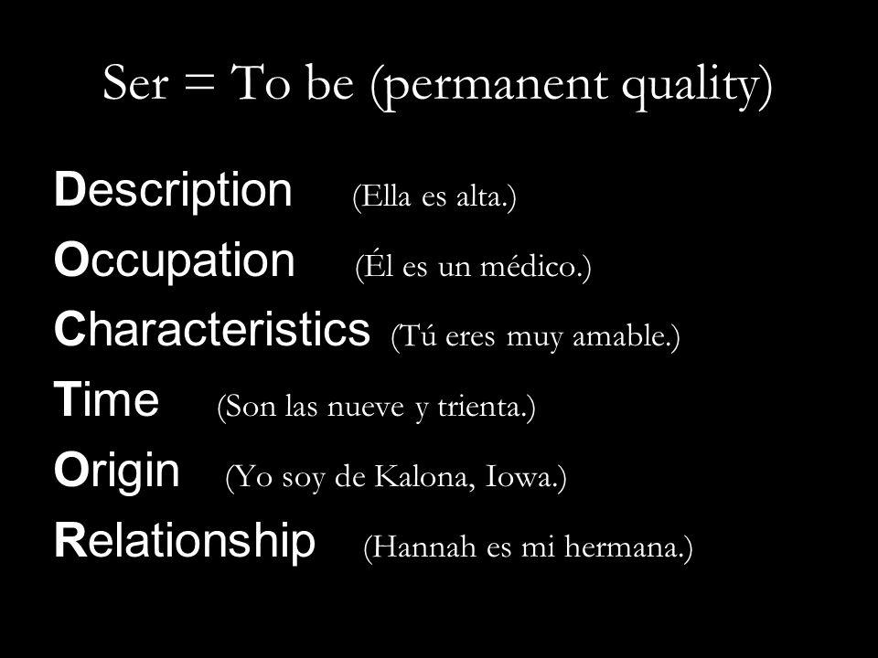 Description (Ella es alta.) Occupation (Él es un médico.) Characteristics (Tú eres muy amable.) Time (Son las nueve y trienta.) Origin (Yo soy de Kalo