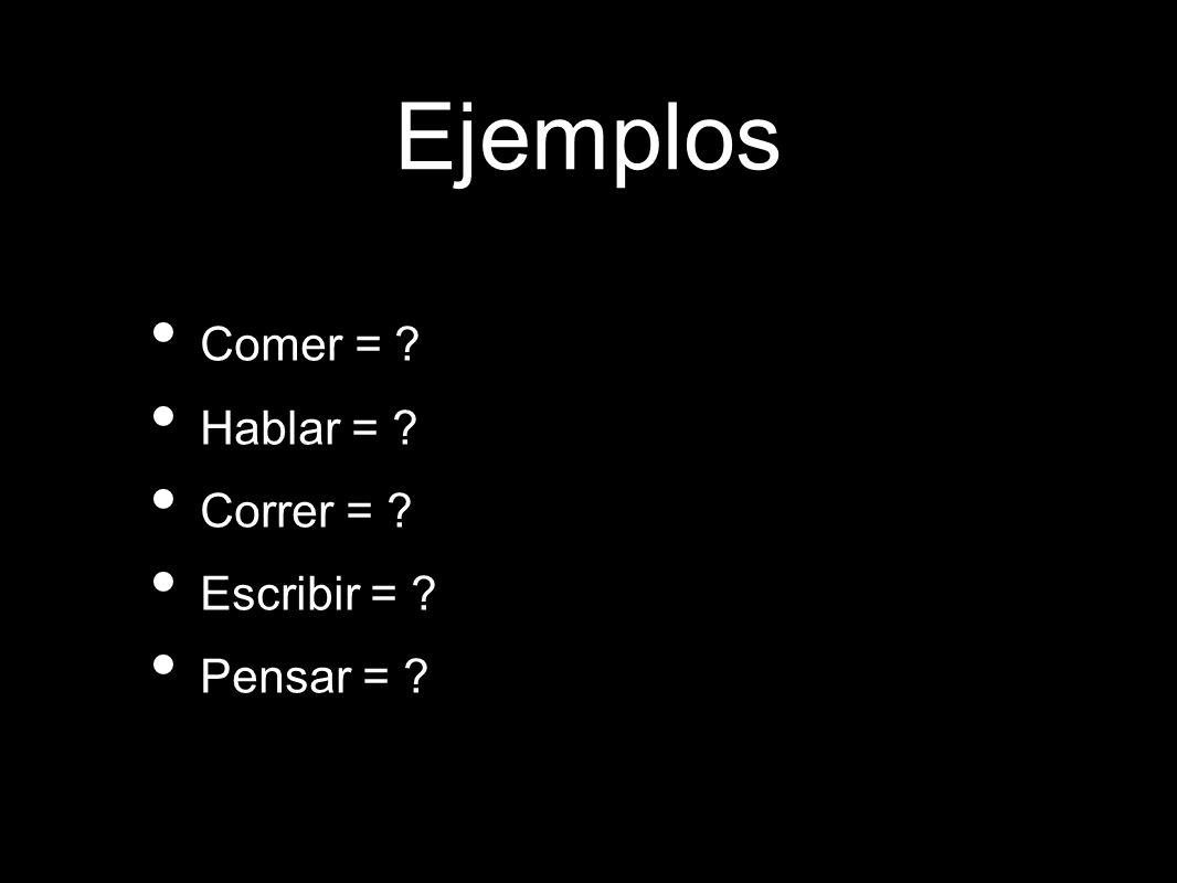 Ejemplos Comer = ? Hablar = ? Correr = ? Escribir = ? Pensar = ?